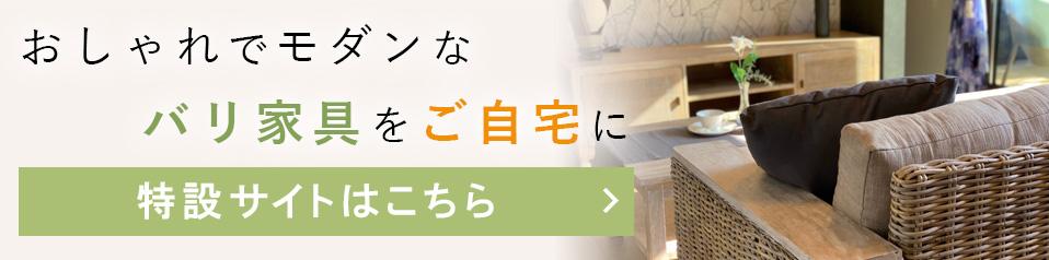 おしゃれでモダンなバリ家具をご自宅に 特設サイトはこちら